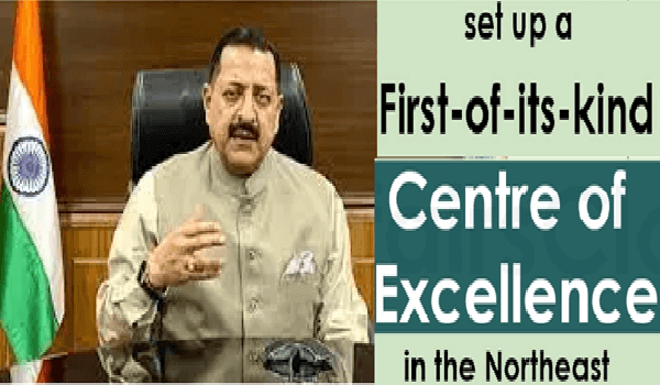 Science & Technology will set up a first-of-its-kind Centre of Excellence for Northeast in Arunachal Pradesh